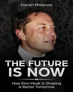 The Future Is Now: How Elon Musk Is Shaping A Better Tomorrow | Including Life Lessons That Lead To The Creation Of Tesla, SpaceX, PayPal And More - Book Cover