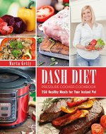 Dash Diet Pressure Cooker Cookbook: 250 Healthy Meals for Your Instant Pot - Book Cover