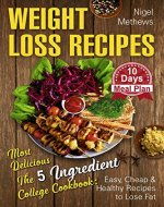 Weight Loss Recipes: Most Delicious The 5-Ingredient College Cookbook: Easy, Cheap, & Healthy Recipes to Lose Fat . 10 Day Meal Plan (weight loss book, 5 ingredient healthy cookbook) - Book Cover