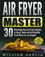 Air Fryer Master: 30 Amazingly Easy Air Fryer Recipes to Roast, Bake and Grill  Healthy Fried Meals for any Budget - Book Cover