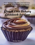 Gluten Free Bakery Cookbook for Two:  Over 101 Easy, Healthy and Delicious Recipes for Busy People on a Gluten-Free Diet (Quick and Easy Natural Food) - Book Cover