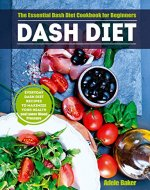 Dash Diet: The Essential Dash Diet Cookbook for Beginners - Everyday Dash Diet Recipes to Maximize Your Health and Lower Blood Pressure (blood pressure down, plant-based diet, hypertension cookbook) - Book Cover