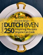 Dutch Oven Cookbook: 250 Inspiring Recipes Anyone Can Cook - Book Cover