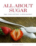 All About Sugar: Sugar... Good or evil? Sweet - or all the same bitter? - Book Cover