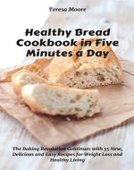 Healthy Bread Cookbook in Five Minutes a Day:  The Baking Revolution Continues with 55 New, Delicious and Easy Recipes for Weight Loss and Healthy Living (Quick and Easy Natural Food 10) - Book Cover