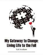 My Gateway to Change: Living Life to the Full: How To Make The Most Of Your Life (Mindfulness, Meditation, Fear, Anxiety,  Sleep, Nutrition,  Grief,  Awareness, ... Exercise , Parenthood, Relationships) - Book Cover