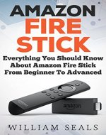 Amazon Fire Stick: Everything You Should Know About Amazon Fire Stick From Beginner To Advanced (Amazon Fire Tv Stick User Guide) - Book Cover