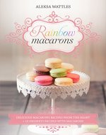 Rainbow Macarons: Delicious Macarons Recipes From the Heart + 10 Desserts Recipes with Macarons - Book Cover