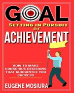 Goal Setting in Pursuit of Achievement: How to Make Conscious Decisions That Guarantee Your Success - Book Cover