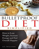 Bullet Proof Diet Simplified: How to Lose Weight, Increase Energy and Feel Overall Happier (End Food Cravings, Lose Up to A Pound A Day, Increase Energy and Focus, Lose Fat in Just 2 Weeks) - Book Cover