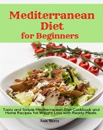 Mediterranean Diet for Beginners: Tasty and Simple Mediterranean Diet Cookbook and Home Recipes for Weight Loss with Ready Meals. - Book Cover