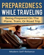 Preparedness While Traveling: Being Prepared on the Plane, Train, or Road Trip (Modern Self-Reliance) - Book Cover