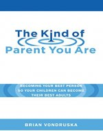 The Kind of Parent You Are: Becoming Your Best Person So Your Children Can Become Their Best Adults - Book Cover