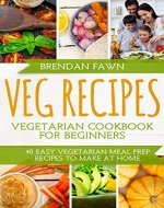 Veg Recipes: Vegetarian Cookbook for Beginners: 40 Easy Vegetarian Meal Prep Recipes to Make at Home - Book Cover