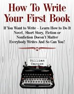 How To Write Your First Book: If You Want to Write - Learn How to Do It. Novel, Short Story, Fiction or Nonfiction Doesn't Matter. Everybody Writes And So Can You! (Write well Book 1) - Book Cover