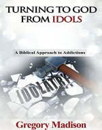 Turning to God from Idols: A Biblical Approach to Addictions - Book Cover