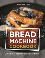 Bread Machine Cookbook: Delicious Recipes for Homemade Bread (Tasty and Healthy Book 5) - Book Cover