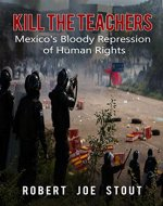 Kill the Teachers: Mexico's Bloody Repression of Human Rights - Book Cover