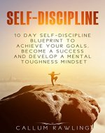Self- Discipline: 10 Day Self Discipline Blueprint To Achieve Your Goals, Become a Success and Develop a Mental Toughness Mindset (self-discipline, self-discipline ... blueprint, self-discipline in 10 days) - Book Cover