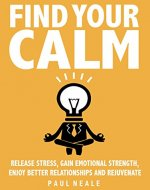 Find Your Calm: Release Stress, Gain Emotional Strength, Enjoy Better Relationships And Rejuvenate - INSTANTLY - Book Cover