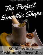 The Perfect Smoothie Shape: 50 Ideas for a Fashionable Breakfast - Book Cover