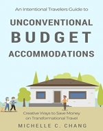 An Intentional Travelers Guide to Unconventional Budget Accommodations: Creative Ways to Save Money on Transformational Travel - Book Cover