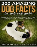 200 AMAZING DOG FACTS  FOR KIDS AND ADULTS:  Learn about the weirdest dog facts that will impress you and your friends - Book Cover