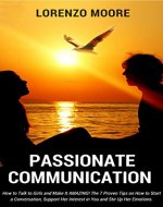 Passionate Communication: How To Talk to Girls and Make It AMAZING. The 7 Proven Tips on How to Start a Conversation, Support Her Interest in You and Stir Up Her Emotions - Book Cover