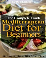 The Mediterranean Diet for Beginners The Complete Guide - 60 Easy Recipes, Diet Meal Plan and Cookbook to Lose Weight: Mediterranean Diet Cookbook With Pictures - Book Cover