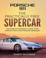 Porsche 911; The Practically Free Supercar: The complete beginner's guide to the smartest route into Porsche ownership - Book Cover
