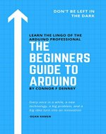 The Beginners Guide to Arduino: Don't Be Left in the Dark - Learn the Lingo of the Arduino Professional - Book Cover