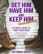 Get Him, Have Him & Keep Him Successfully: Ultimate guide to find your man, keep his interest and continue ahead for a long lasting relationship - Book Cover