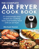 The Complete AIR FRYER COOKBOOK: 51 Surprisingly Easy Recipes for Cooking Tasty and Healthy Food With An Air Fryer - Book Cover