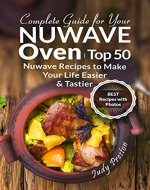 Complete Guide for your Nuwave Oven: Top 50 Nuwave Recipes to Make your Life Easier and Tastier - Book Cover
