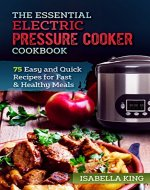 The Essential Electric Pressure Cooker Cookbook: 75 Easy and Quick Recipes for Fast & Healthy Meals: Quick and Easy, Foolproof, Easy Recipes, Delicious Meals - Book Cover