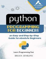 Python Programming for Beginners: An Easy and Step-by-Step Guide for Absolute Beginners (Learn Programming Fast Book 1) - Book Cover
