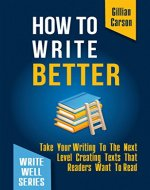 How To Write Better: Take Your Writing To The Next Level Creating Texts That Readers Want To Read (Write well Book 2) - Book Cover
