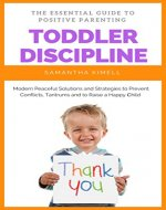 Toddler Discipline: The Essential Guide to Positive Parenting: Peaceful Solutions and Strategies to Prevent Conflicts, Tantrums and to Raise a Happy Child. (Baby Trainings for Modern Parents Book 2) - Book Cover