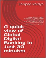A quick view of Global Digital Banking in Just 30 minutes: Quick view of major initiatives of global banks in digital banking era across multiple countries ... touch-points. (Banking innovation Book 1) - Book Cover