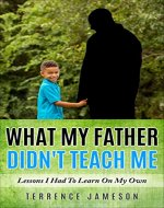 What My Father Didn't Teach Me: Lessons I Had To Learn On My Own - Book Cover