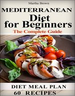 The Mediterranean Diet for Beginners The Complete Guide - 60 Simple Recipe for Healthy Living on the Mediterranean Diet, Diet Meal Plan - Book Cover