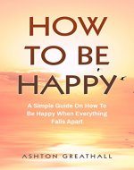 How To Be Happy: A Simple Guide On How To Be Happy When Everything Falls Apart - Book Cover