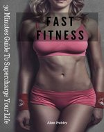 Fitness Fast: 30 Minutes Guide To Supercharge Your Life - Book Cover