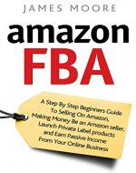 Amazon FBA: A Step by Step Beginner's Guide To Selling on Amazon, Making Money, Be an Amazon Seller, Launch Private Label Products, and Earn Passive Income From Your Online Business - Book Cover