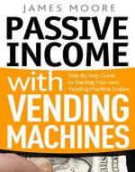 Passive Income with Vending Machines: Step By Step Guide to Starting Your own Vending Machine Empire - Book Cover