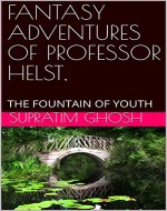 FANTASY ADVENTURES OF PROFESSOR HELST,: THE FOUNTAIN OF YOUTH (HELST CHRONICLE Book 2) - Book Cover