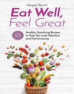 Eat Well, Feel Great: 25 Healthy, Satisfying Recipes to Help You Look Fabulous and Feel Amazing - Book Cover