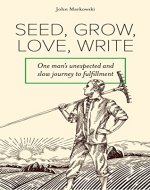 Seed, Grow, Love, Write: One man's unexpected and slow journey to fulfillment - Book Cover
