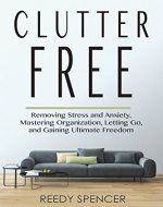 Clutter Free: Removing Stress and Anxiety, Mastering Organization, Letting Go, and Gaining Ultimate Freedom (Clutter Free, Stress, Anxiety, Minimalist, Minimal, Organization, Freedom) - Book Cover