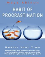Habit Of Procrastination: Master Your Time, Simple Steps and Effective Tips to Stop Procrastination, Boost your Productivity, Gain Self-discipline and Get Things Done! - Book Cover